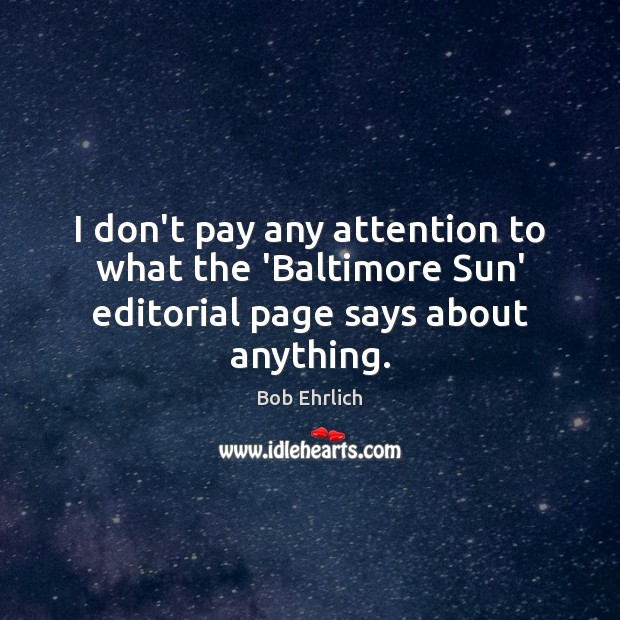 I don't pay any attention to what the 'Baltimore Sun' editorial page says about anything. Bob Ehrlich Picture Quote