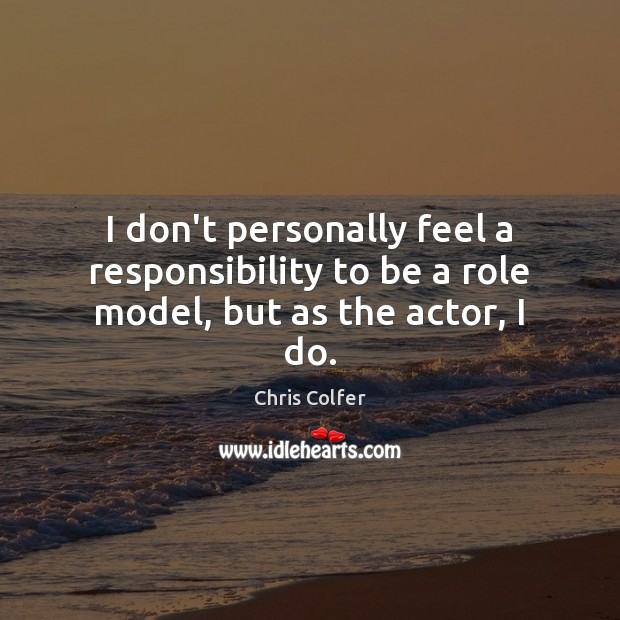 I don't personally feel a responsibility to be a role model, but as the actor, I do. Chris Colfer Picture Quote