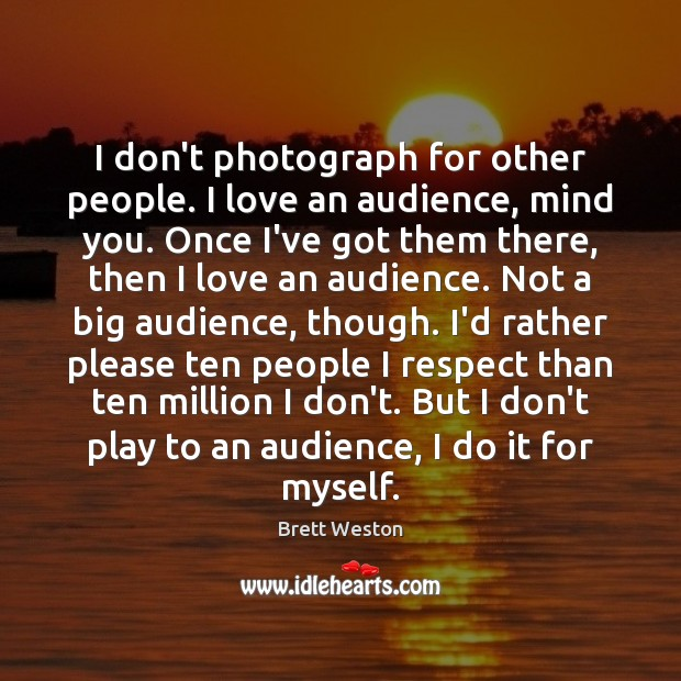 Image, I don't photograph for other people. I love an audience, mind you.