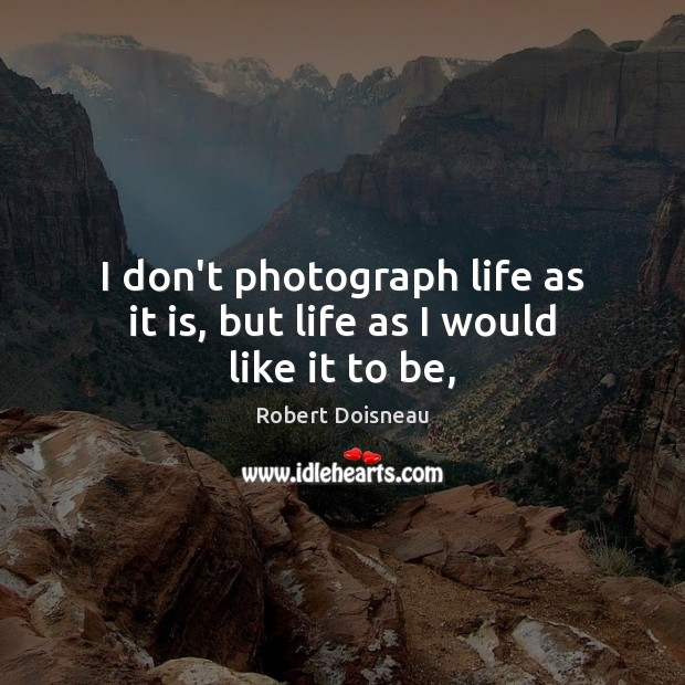 I don't photograph life as it is, but life as I would like it to be, Robert Doisneau Picture Quote