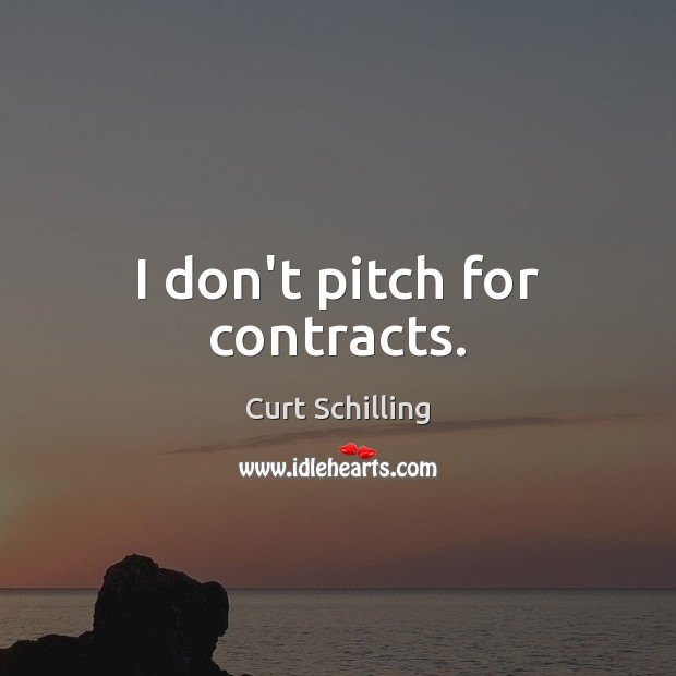 I don't pitch for contracts. Curt Schilling Picture Quote