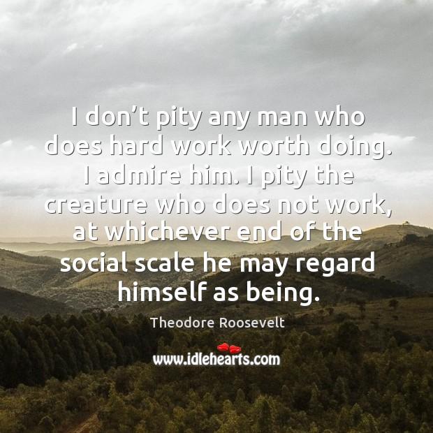 I don't pity any man who does hard work worth doing. I admire him. Image