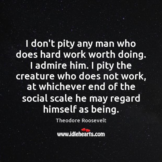 Image, I don't pity any man who does hard work worth doing. I