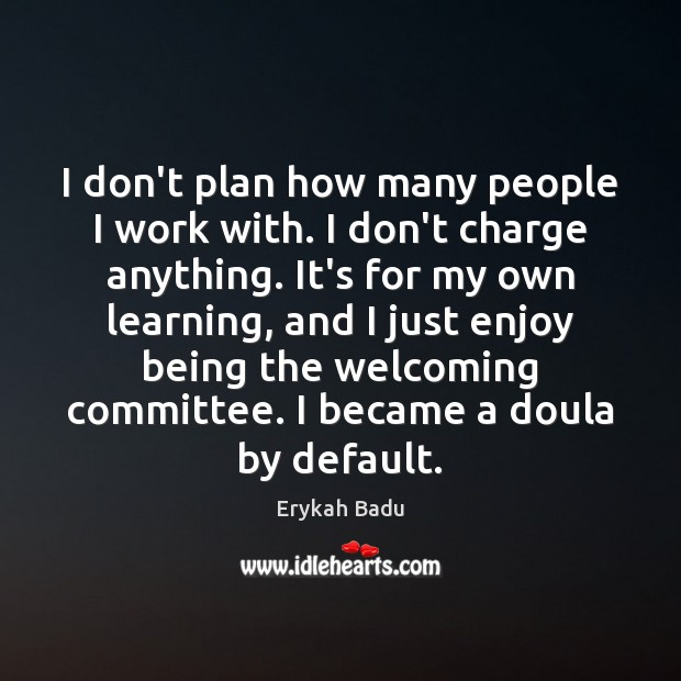 I don't plan how many people I work with. I don't charge Erykah Badu Picture Quote