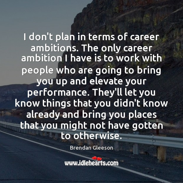 I don't plan in terms of career ambitions. The only career ambition Image