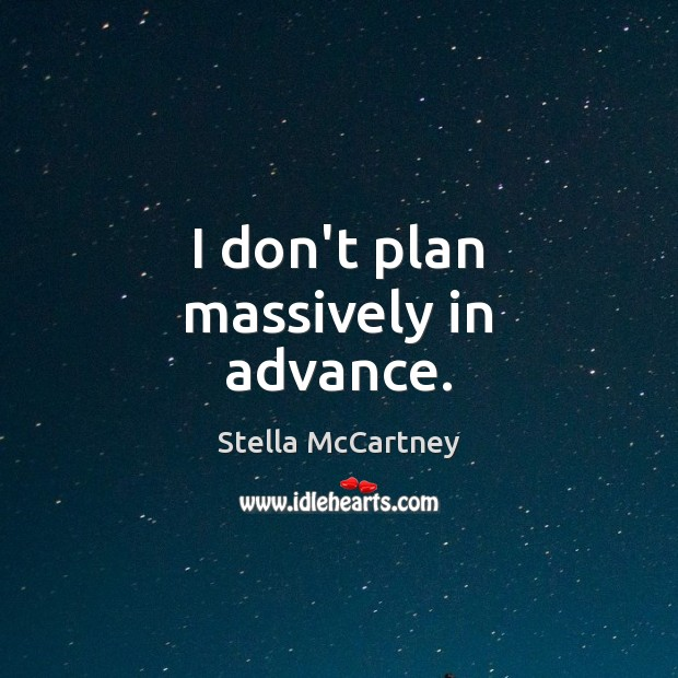 I don't plan massively in advance. Stella McCartney Picture Quote