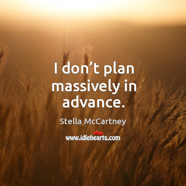I don't plan massively in advance. Image