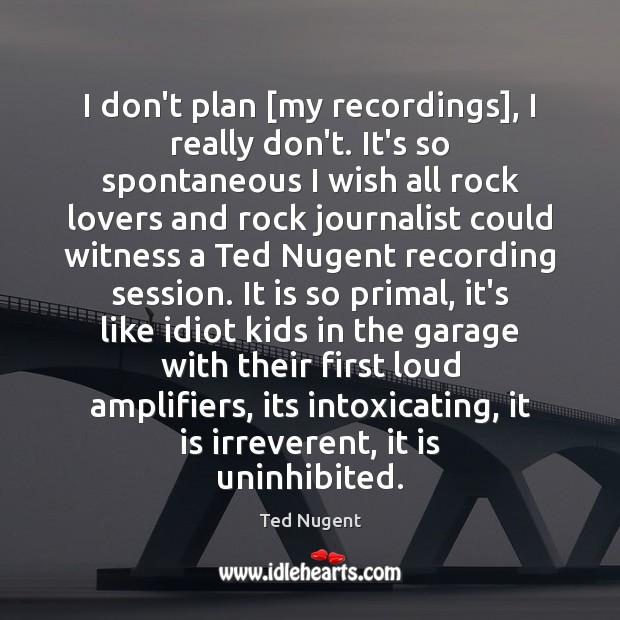 I don't plan [my recordings], I really don't. It's so spontaneous I Image