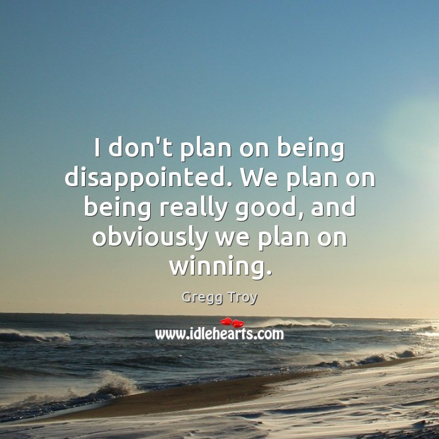 Image, I don't plan on being disappointed. We plan on being really good,