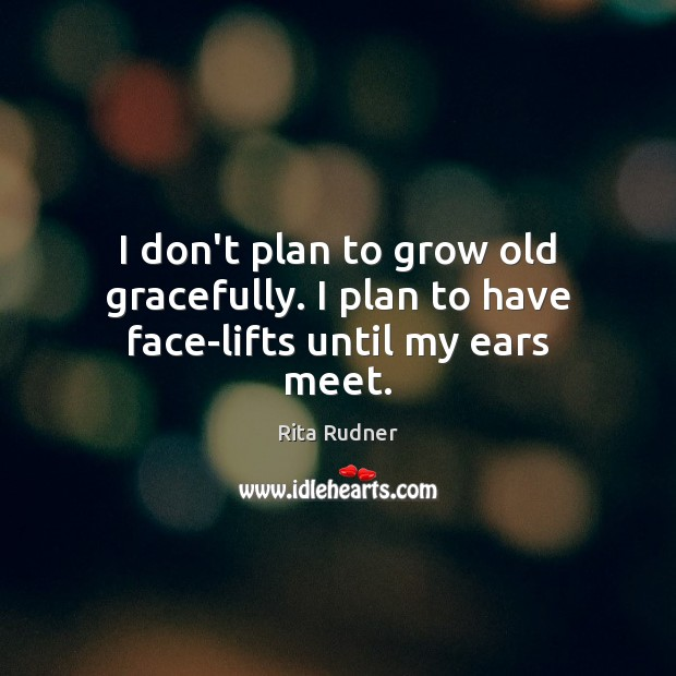 Image, I don't plan to grow old gracefully. I plan to have face-lifts until my ears meet.