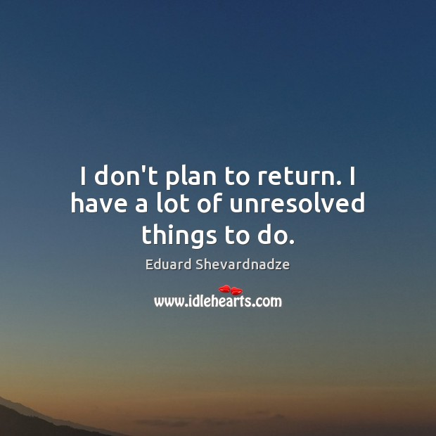 I don't plan to return. I have a lot of unresolved things to do. Image