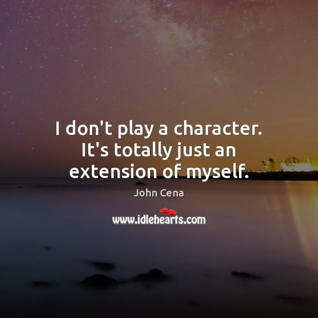 I don't play a character. It's totally just an extension of myself. John Cena Picture Quote