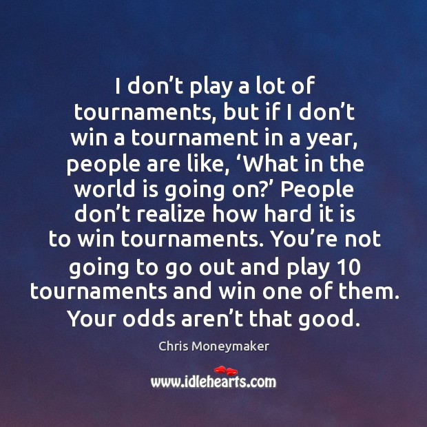 I don't play a lot of tournaments, but if I don't win a tournament in a year, people are like Chris Moneymaker Picture Quote