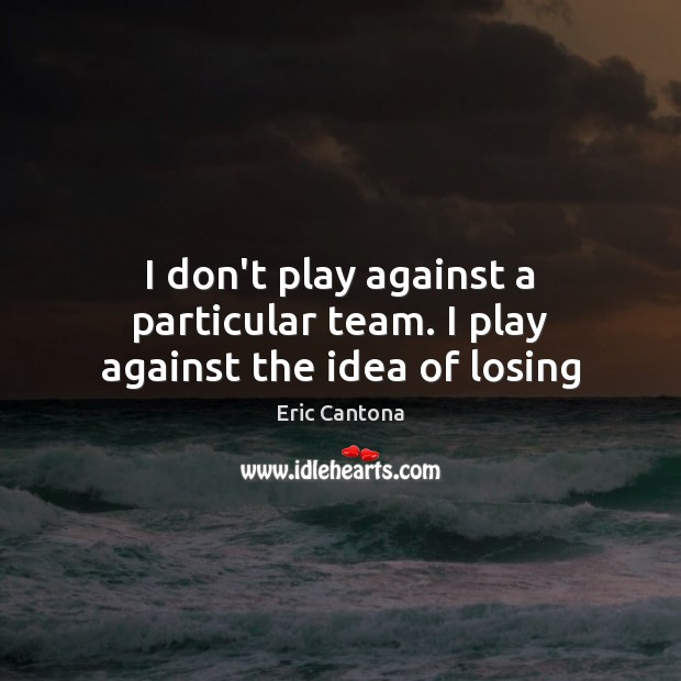 I don't play against a particular team. I play against the idea of losing Eric Cantona Picture Quote