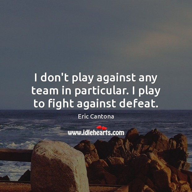 I don't play against any team in particular. I play to fight against defeat. Eric Cantona Picture Quote