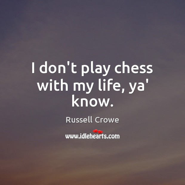 Image, I don't play chess with my life, ya' know.