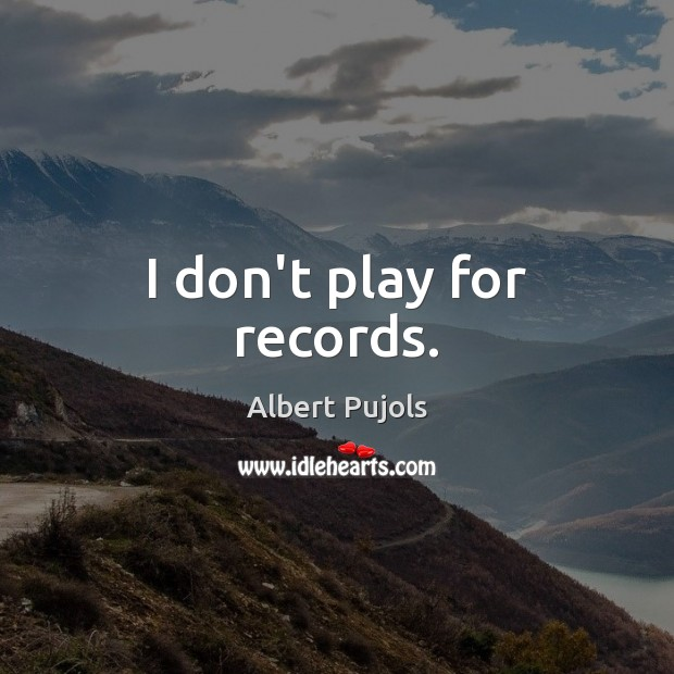 I don't play for records. Albert Pujols Picture Quote