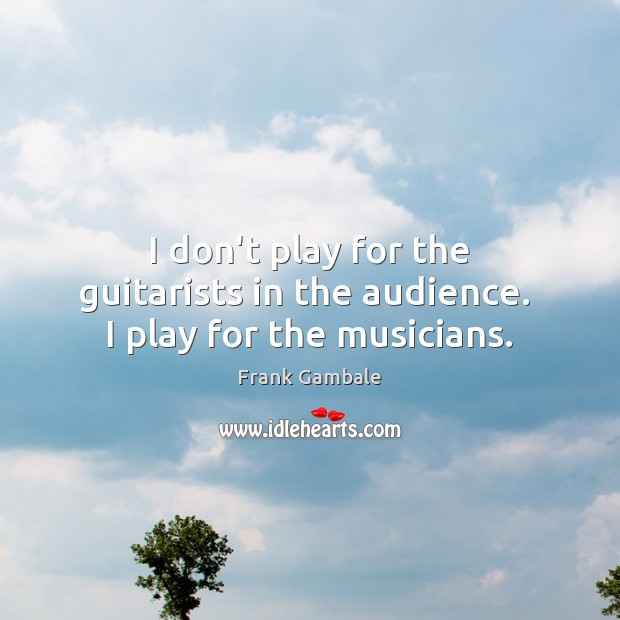 I don't play for the guitarists in the audience.  I play for the musicians. Frank Gambale Picture Quote
