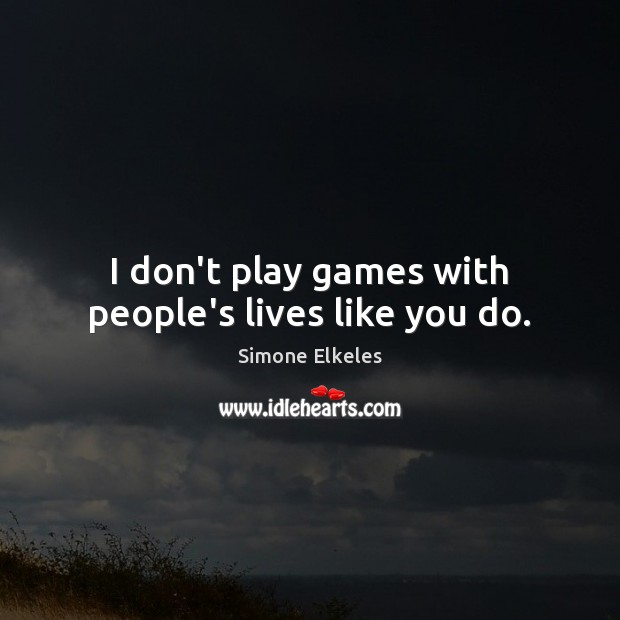 Image, I don't play games with people's lives like you do.