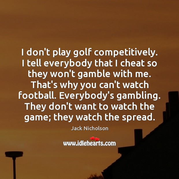 I don't play golf competitively. I tell everybody that I cheat so Jack Nicholson Picture Quote