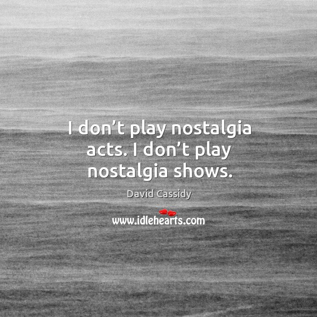 I don't play nostalgia acts. I don't play nostalgia shows. Image