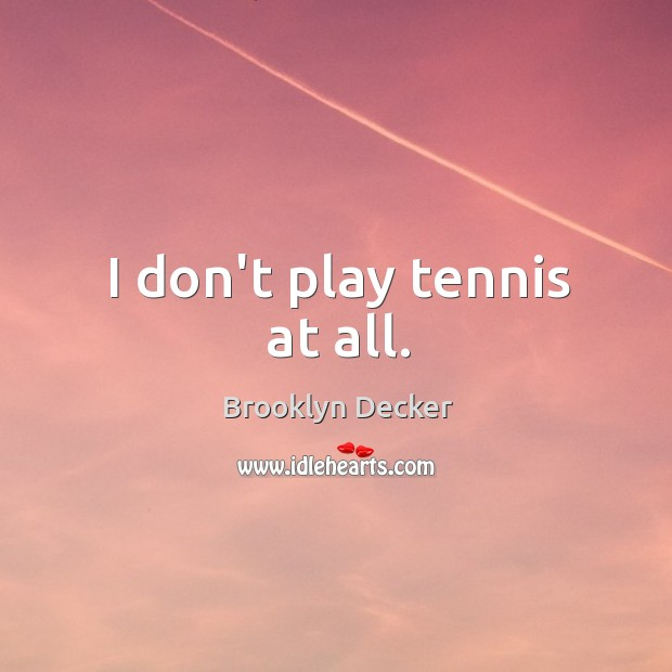 I don't play tennis at all. Image