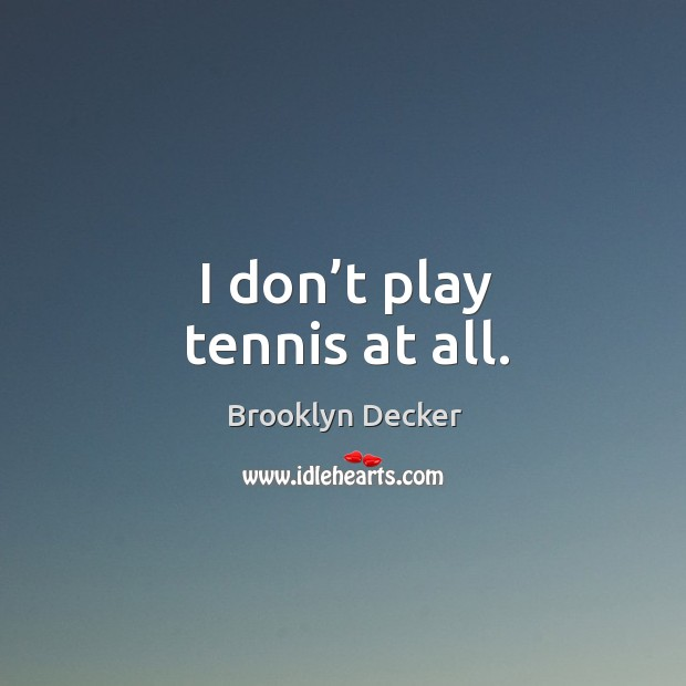 I don't play tennis at all. Brooklyn Decker Picture Quote