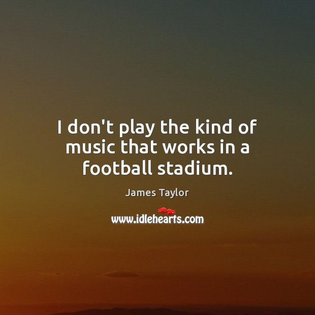 I don't play the kind of music that works in a football stadium. James Taylor Picture Quote