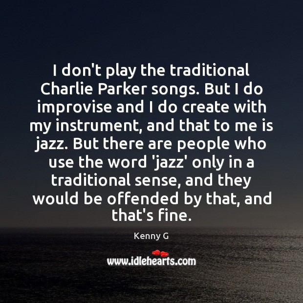I don't play the traditional Charlie Parker songs. But I do improvise Image
