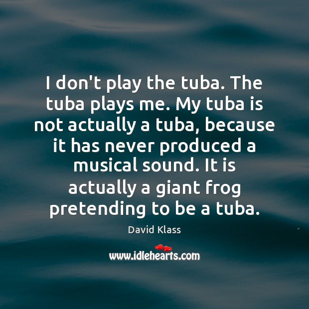 I don't play the tuba. The tuba plays me. My tuba is David Klass Picture Quote