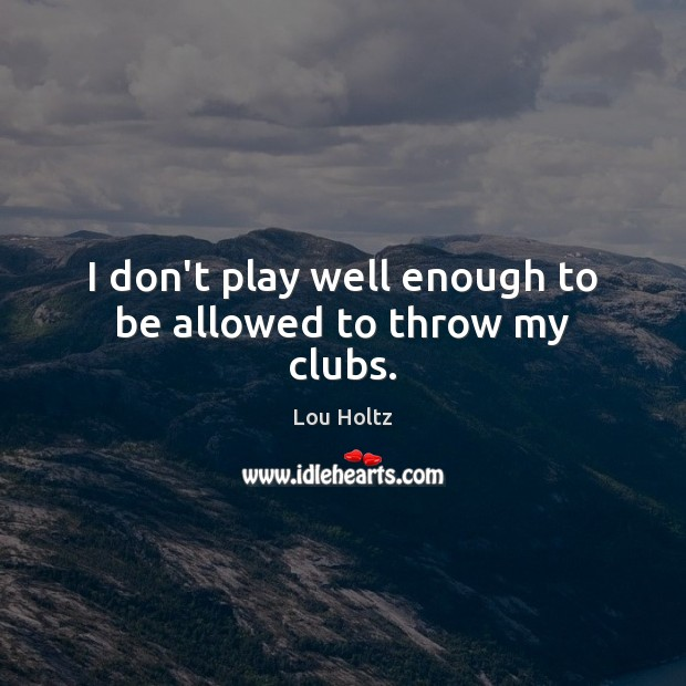 I don't play well enough to be allowed to throw my clubs. Lou Holtz Picture Quote