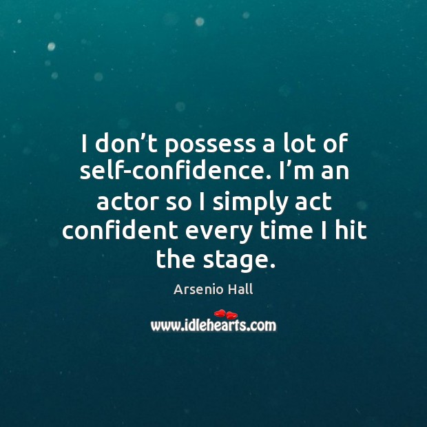 Image, I don't possess a lot of self-confidence. I'm an actor so I simply act confident every time I hit the stage.