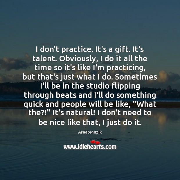Image, I don't practice. It's a gift. It's talent. Obviously, I do it