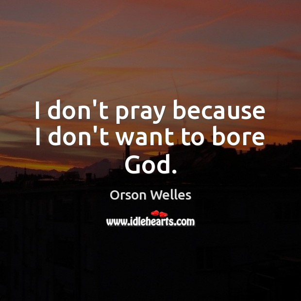 Image, I don't pray because I don't want to bore God.