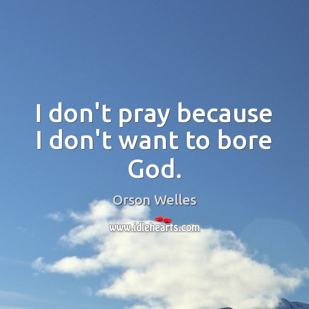 I don't pray because I don't want to bore God. Image