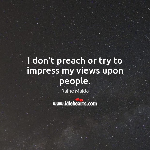 I don't preach or try to impress my views upon people. Image