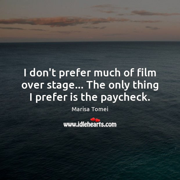 I don't prefer much of film over stage… The only thing I prefer is the paycheck. Marisa Tomei Picture Quote
