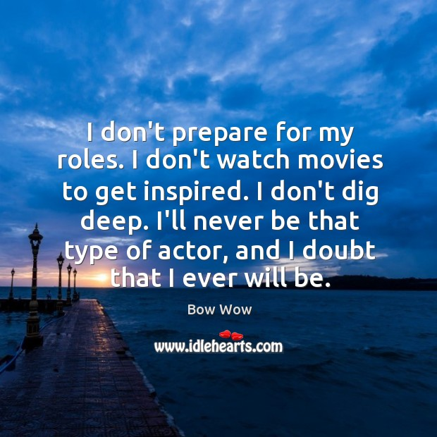I don't prepare for my roles. I don't watch movies to get Image