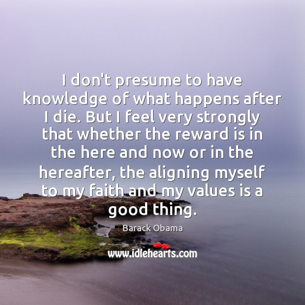 I don't presume to have knowledge of what happens after I die. Image