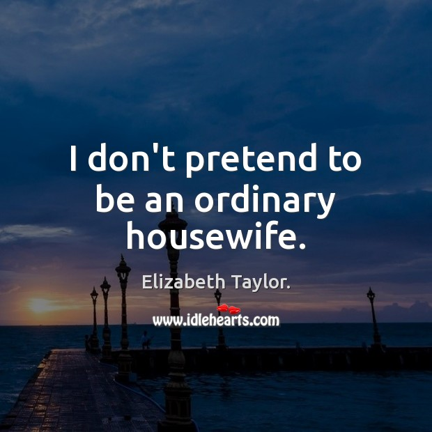 I don't pretend to be an ordinary housewife. Elizabeth Taylor. Picture Quote