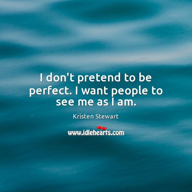 I don't pretend to be perfect. I want people to see me as I am. Kristen Stewart Picture Quote