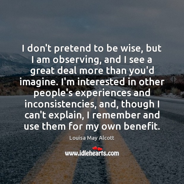 I don't pretend to be wise, but I am observing, and I Image
