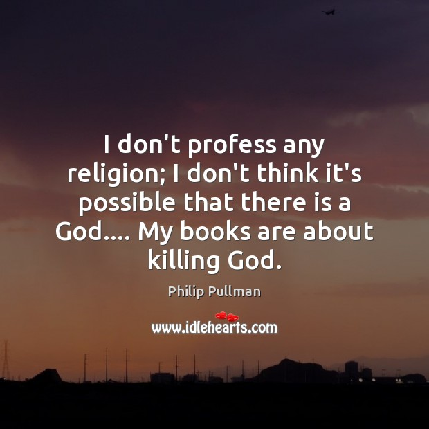 Image, I don't profess any religion; I don't think it's possible that there
