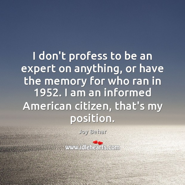 I don't profess to be an expert on anything, or have the Joy Behar Picture Quote