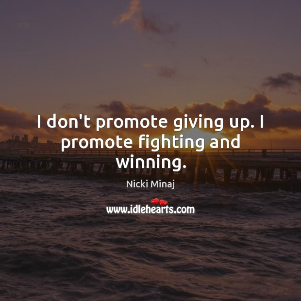I don't promote giving up. I promote fighting and winning. Nicki Minaj Picture Quote