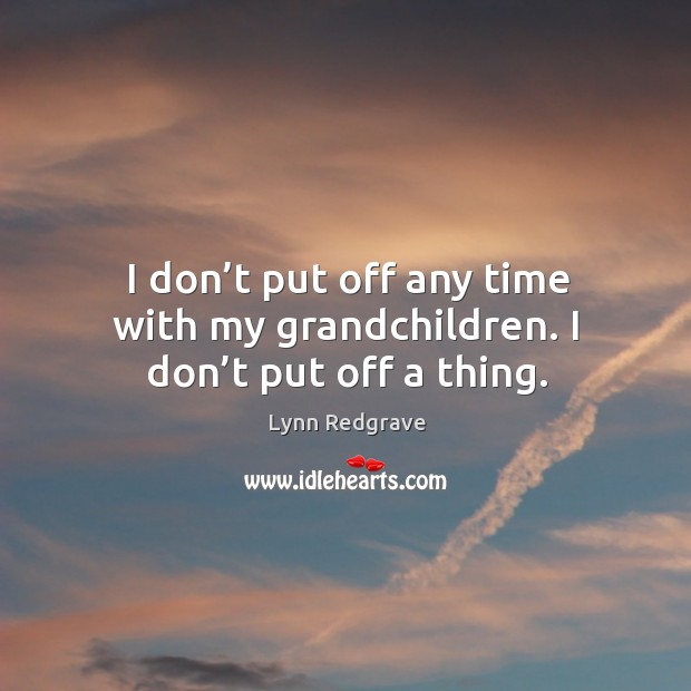 I don't put off any time with my grandchildren. I don't put off a thing. Image