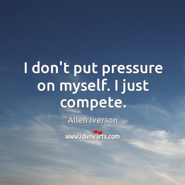 I don't put pressure on myself. I just compete. Image