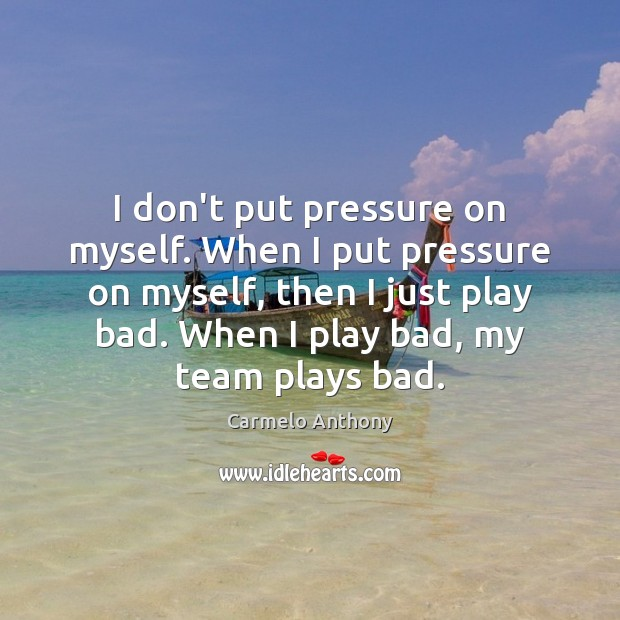 I don't put pressure on myself. When I put pressure on myself, Carmelo Anthony Picture Quote
