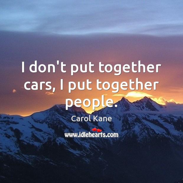 I don't put together cars, I put together people. Image