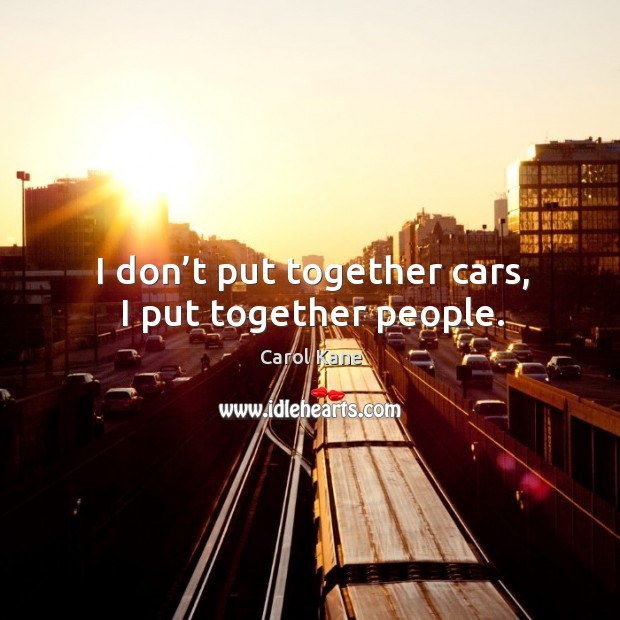 I don't put together cars, I put together people. Carol Kane Picture Quote